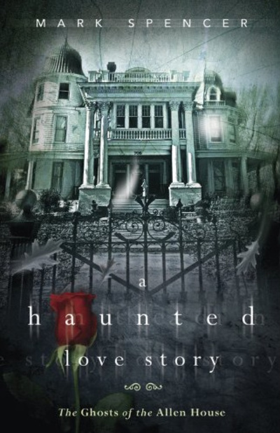 A Haunted Love Story, Ghosts of the Allen House, book written by Mark Spencer